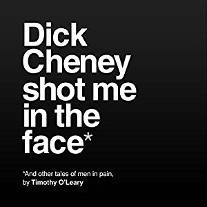Book Review: Dick Cheney Shot Me in the Face by Timothy O'Leary